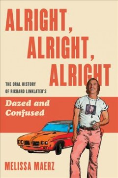Alright, alright, alright : the oral history of Richard Linklater's Dazed and confused / Melissa Maerz. - Melissa Maerz.