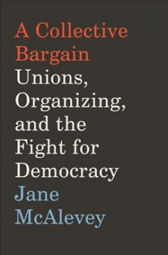 A collective bargain : unions, organizing, and the fight for democracy / Jane McAlevey. - Jane McAlevey.