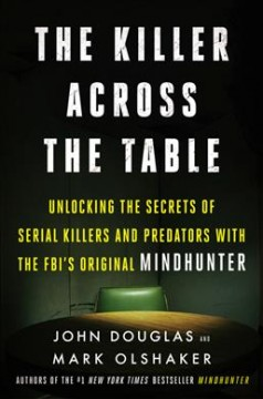 The killer across the table : unlocking the secrets of serial killers and predators with the FBI's original mindhunter / John Douglas and Mark Olshaker.