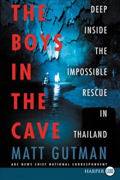 The boys in the cave : deep inside the impossible rescue in Thailand / Matt Gutman. - Matt Gutman.