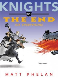 Knights vs. the end (of everything) /  written and illustrated by Matt Phelan. - written and illustrated by Matt Phelan.