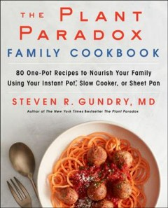 The plant paradox family cookbook : 80 one-pot recipes to nourish your family using your instant pot, slow cooker, or sheet pan / Steven R. Gundry, MD. - Steven R. Gundry, MD.