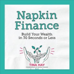 Napkin finance : build your wealth in 30 seconds or less / Tina Hay. - Tina Hay.
