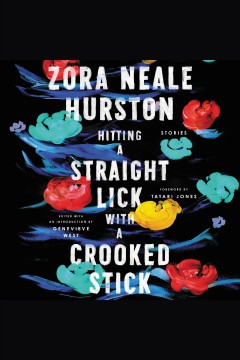 Hitting a straight lick with a crooked stick : stories / Zora Neale Hurston ; foreword by Tayari Jones ; edited with an introduction by Genevieve West.
