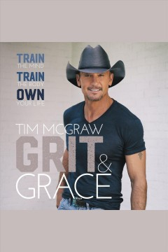 Grit & gace : train the mind, train the body, own your life / Tim McGraw.