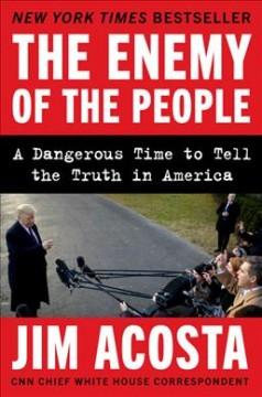 The enemy of the people : a dangerous time to tell the truth in America / Jim Acosta. - Jim Acosta.