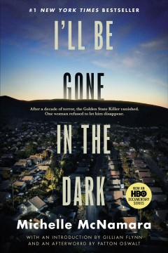 I'll be gone in the dark : one woman's obsessive search for the Golden State Killer / Michelle McNamara ; with an introduction by Gillian Flynn and an afterword by Patton Oswalt.