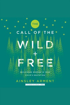 The call of the wild + free : reclaiming wonder in your child's education / Ainsley Arment.