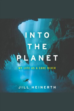 Into the planet : my life as a cave diver / Jill Heinerth.