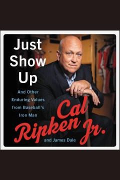 Just show up : and other enduring values from baseball's Iron Man / Cal Ripken Jr. and James Dale. - Cal Ripken Jr. and James Dale.