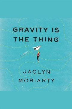Gravity Is the Thing /  Jaclyn Moriarty.