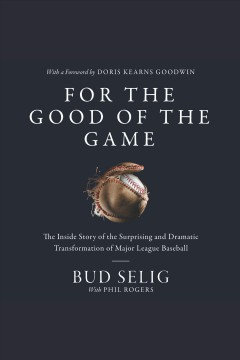 For the good of the game : the inside story of the surprising and dramatic transformation of Major League Baseball / Bud Selig.