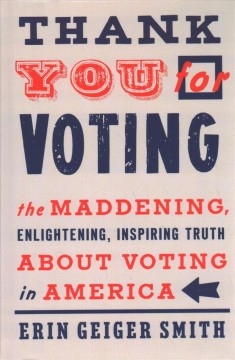 Thank you for voting : the maddening, enlightening, inspiring truth about voting in America / Erin Geiger Smith.