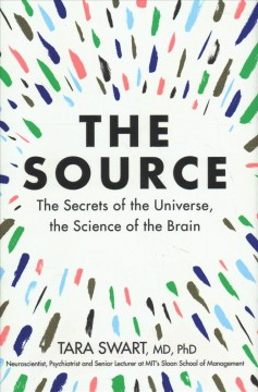 The source : the secrets of the universe, the science of the brain / Dr. Tara Swart. - Dr. Tara Swart.