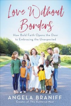 Love without borders : how bold faith opens the door to embracing the unexpected / Angela Braniff. - Angela Braniff.