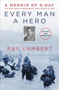 Every man a hero : a memoir of D-Day, the first wave at Omaha Beach, and a world at war / Ray Lambert and Jim DeFelice. - Ray Lambert and Jim DeFelice.
