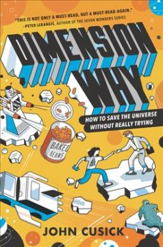 Dimension why : how to save the universe without really trying / John Cusick.