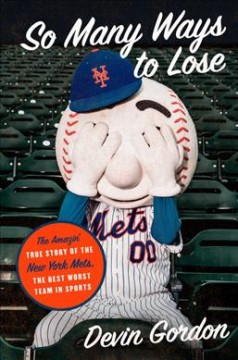 So many ways to lose : the amazin' true story of the New York Mets, the best worst team in sports / by Devin Gordon.
