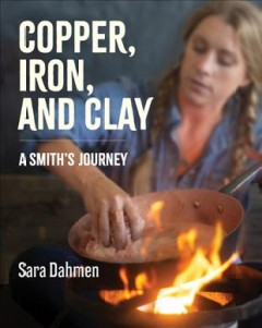 Copper, iron, and clay : a smith's journey / Sara Dahmen.
