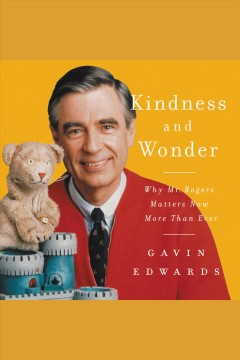 Kindness and wonder : why Mr. Rogers matters now more than ever / Gavin Edwards.