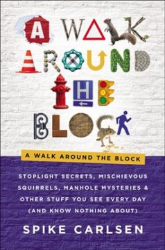 A walk around the block : stoplight secrets, mischievous squirrels, manhole mysteries & other stuff you see every day (and know nothing about) / Spike Carlsen.