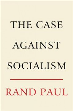 The case against socialism /  Rand Paul with Kelley Ashby Paul. - Rand Paul with Kelley Ashby Paul.
