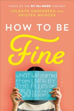 How to be fine : what we learned from living by the rules of 50 self-help books / Jolenta Greenberg and Kristen Meinzer. - Jolenta Greenberg and Kristen Meinzer.