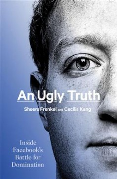 An ugly truth : inside Facebook's battle for domination / Sheera Frenkel and Cecilia Kang. - Sheera Frenkel and Cecilia Kang.
