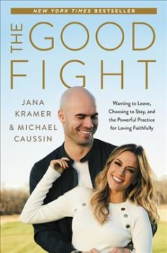The good fight : wanting to leave, choosing to stay, and the powerful practice for loving faithfully / Jana Kramer and Michael Caussin. - Jana Kramer and Michael Caussin.