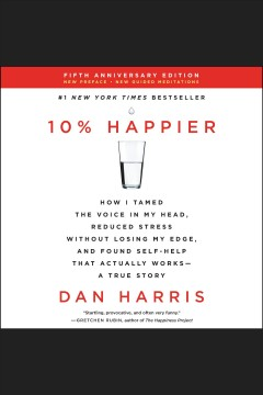 10% happier : how I tamed the voice in my head, reduced stress without losing my edge, and found self-help that actually works--a true story / Dan Harris. - Dan Harris.