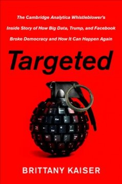 Targeted : the Cambridge Analytica whistleblower's inside story of how big data, Trump, and Facebook broke democracy and how it can happen again / Brittany Kaiser.
