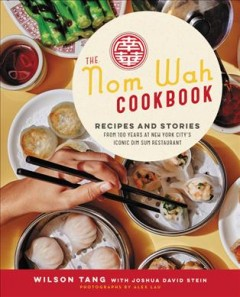 The Nom Wah cookbook : recipes and stories from 100 years at New York City's iconic dim sum restaurant / Wilson Tang with Joshua David Stein ; photography by Alex Lau ; illustrations by Maral Varolian. - Wilson Tang with Joshua David Stein ; photography by Alex Lau ; illustrations by Maral Varolian.