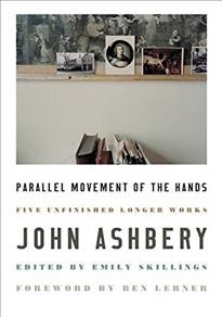 Parallel movement of the hands: five unfinished longer works / John Ashbery ; edited by Emily Skillings ; and with a foreword by Ben Lerner.