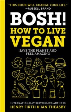 BOSH! : how to live vegan : save the planet and feel amazing / Henry Firth &  Ian Theasby. - Henry Firth &  Ian Theasby.