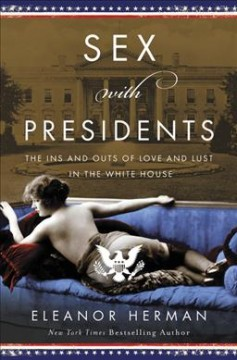 Sex with presidents : the ins and outs of love and lust in the White House / Eleanor Herman. - Eleanor Herman.