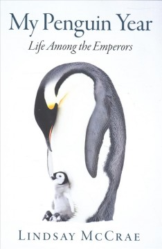 My penguin year : living with the emperors / Lindsay McCrae. - Lindsay McCrae.