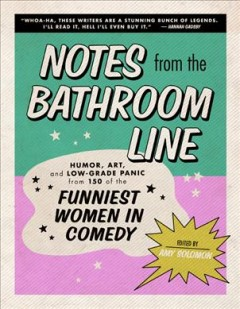 Notes from the bathroom line : humor, art, and low-grade panic from 150 of the funniest women in comedy / edited by Amy Solomon. - edited by Amy Solomon.
