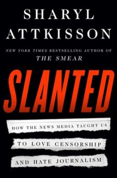 Slanted : how the news media taught us to love censorship and hate journalism / Sharyl Attkisson. - Sharyl Attkisson.