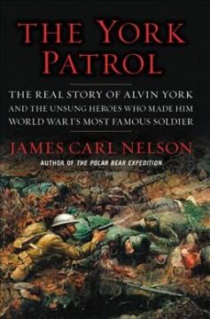 The York patrol : the real story of Alvin York and the unsung heroes who made him World War I's most famous soldier / James Carl Nelson. - James Carl Nelson.