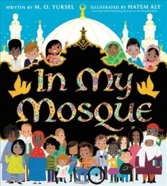 In my mosque /  written by M.O. Yuksel ; illustrated by Hatem Aly. - written by M.O. Yuksel ; illustrated by Hatem Aly.