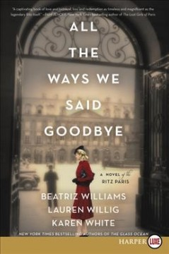 All the ways we said goodbye : a novel of the Ritz Paris / Beatriz Williams, Lauren Willig, and Karen White. - Beatriz Williams, Lauren Willig, and Karen White.