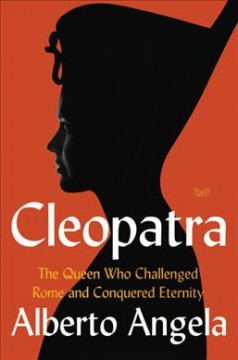 Cleopatra : the queen who challenged Rome and conquered eternity / Alberto Angela ; translated by Katherine Gregor.