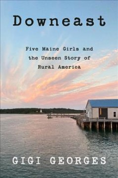 Downeast : five Maine girls and the unseen story of rural America / Gigi Georges. - Gigi Georges.