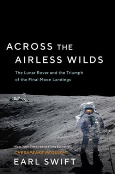 Across the airless wilds : the Lunar Rover and the triumph of the final moon landings / Earl Swift. - Earl Swift.