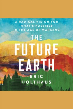 The future Earth : a radical vision for what's possible in the age of warming / Eric Holthaus.
