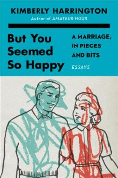 But you seemed so happy : a marriage, in pieces and bits / Kimberly Harrington. - Kimberly Harrington.