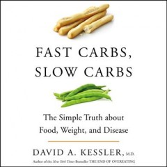 Fast carbs, slow carbs : the simple truth about food, weight, and disease / David A. Kessler. - David A. Kessler.
