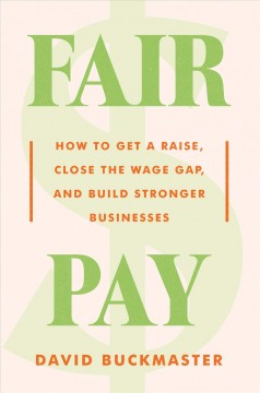 Fair pay : how to get a raise, close the wage gap, and build stronger businesses / David Buckmaster.