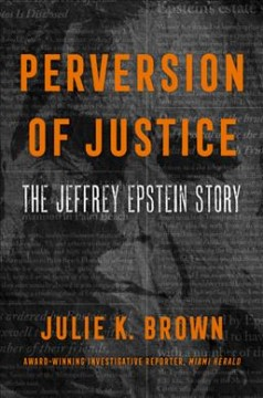 Perversion of justice : the Jeffrey Epstein story / Julie K. Brown.