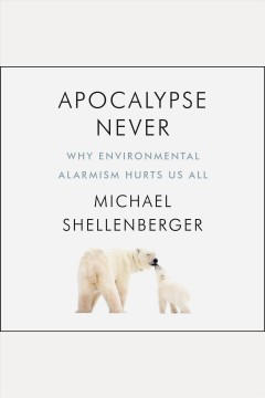 Apocalypse never : why environmental alarmism hurts us all / Michael Shellenberger. - Michael Shellenberger.